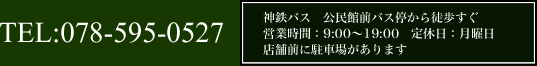 TEL:078-595-0527神鉄バス 公民館前バス停から徒歩すぐ 営業時間:9:00~19:00 定休日:月曜日 店舗前に駐車場があります
